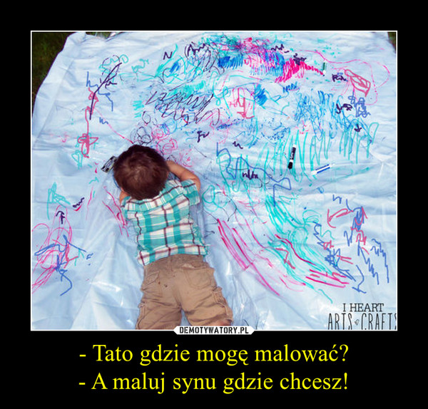 - Tato gdzie mogę malować?- A maluj synu gdzie chcesz! –
