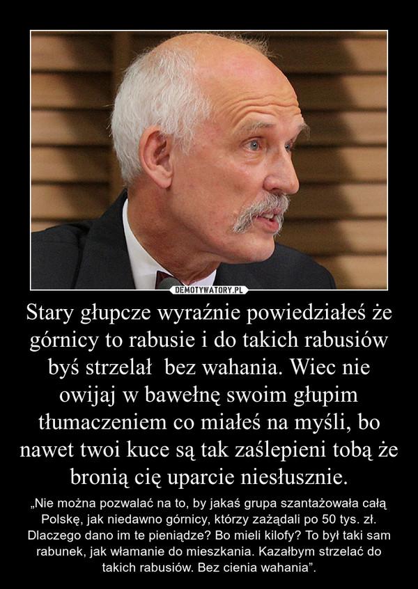 """Stary głupcze wyraźnie powiedziałeś że górnicy to rabusie i do takich rabusiów byś strzelał  bez wahania. Wiec nie owijaj w bawełnę swoim głupim tłumaczeniem co miałeś na myśli, bo nawet twoi kuce są tak zaślepieni tobą że bronią cię uparcie niesłusznie. – """"Nie można pozwalać na to, by jakaś grupa szantażowała całą Polskę, jak niedawno górnicy, którzy zażądali po 50 tys. zł. Dlaczego dano im te pieniądze? Bo mieli kilofy? To był taki sam rabunek, jak włamanie do mieszkania. Kazałbym strzelać do takich rabusiów. Bez cienia wahania""""."""