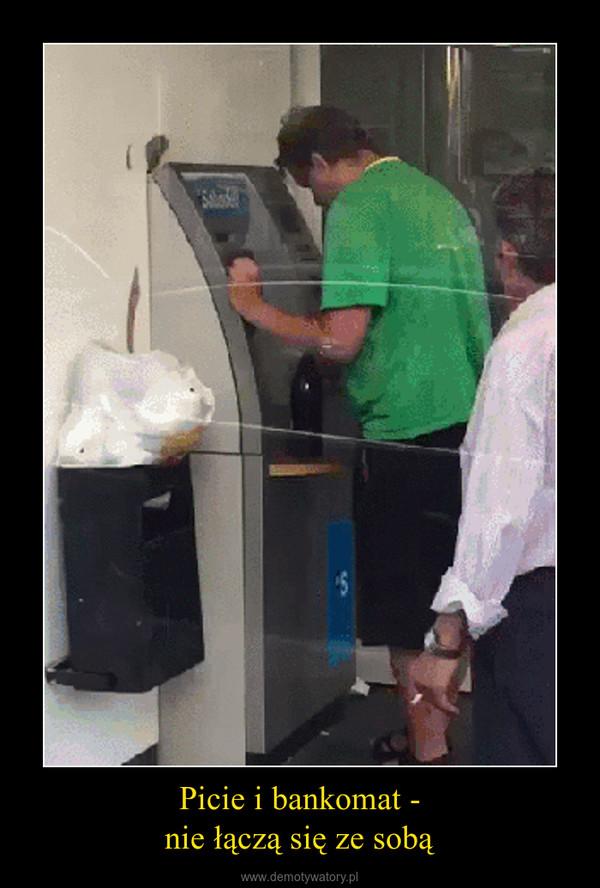 Picie i bankomat -nie łączą się ze sobą –