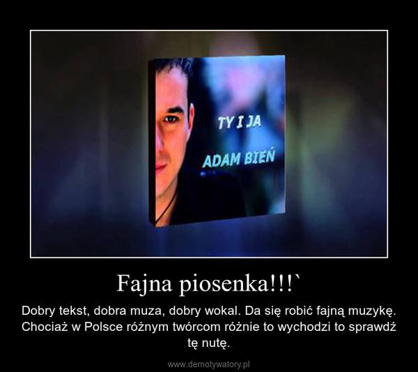 Fajna piosenka!!!` – Dobry tekst, dobra muza, dobry wokal. Da się robić fajną muzykę. Chociaż w Polsce różnym twórcom różnie to wychodzi to sprawdź tę nutę.