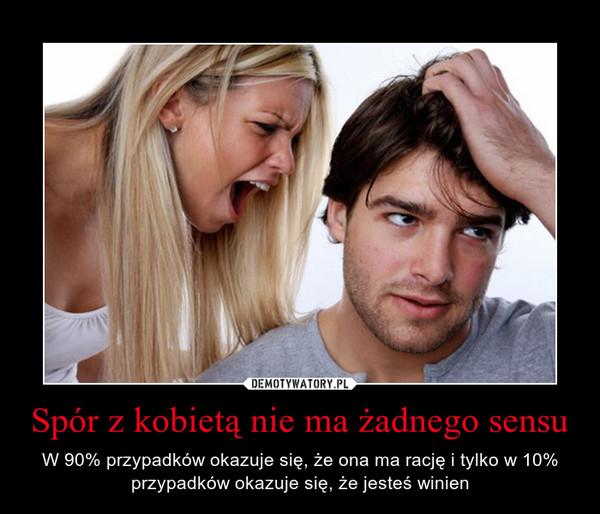 Spór z kobietą nie ma żadnego sensu – W 90% przypadków okazuje się, że ona ma rację i tylko w 10% przypadków okazuje się, że jesteś winien