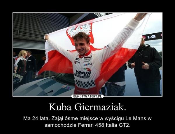 Kuba Giermaziak. – Ma 24 lata. Zajął ósme miejsce w wyścigu Le Mans w samochodzie Ferrari 458 Italia GT2.
