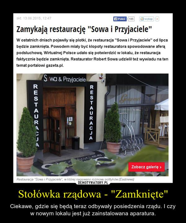 """Stołówka rządowa - """"Zamknięte"""" – Ciekawe, gdzie się będą teraz odbywały posiedzenia rządu. I czy w nowym lokalu jest już zainstalowana aparatura."""