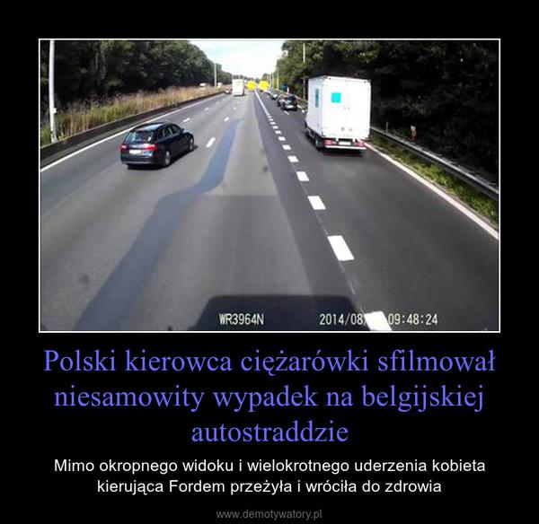 Polski kierowca ciężarówki sfilmował niesamowity wypadek na belgijskiej autostraddzie – Mimo okropnego widoku i wielokrotnego uderzenia kobieta kierująca Fordem przeżyła i wróciła do zdrowia