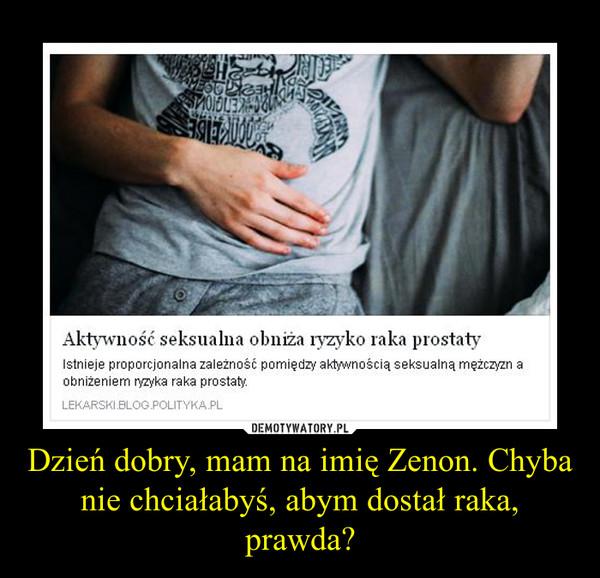 Dzień dobry, mam na imię Zenon. Chyba nie chciałabyś, abym dostał raka, prawda? –