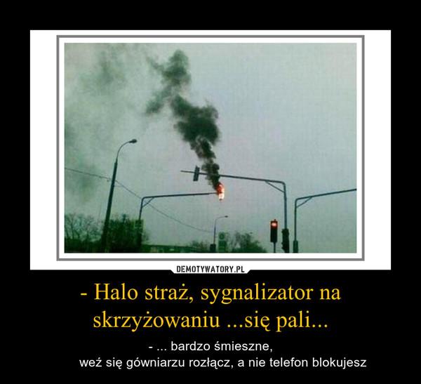 - Halo straż, sygnalizator na skrzyżowaniu ...się pali... – - ... bardzo śmieszne,       weź się gówniarzu rozłącz, a nie telefon blokujesz