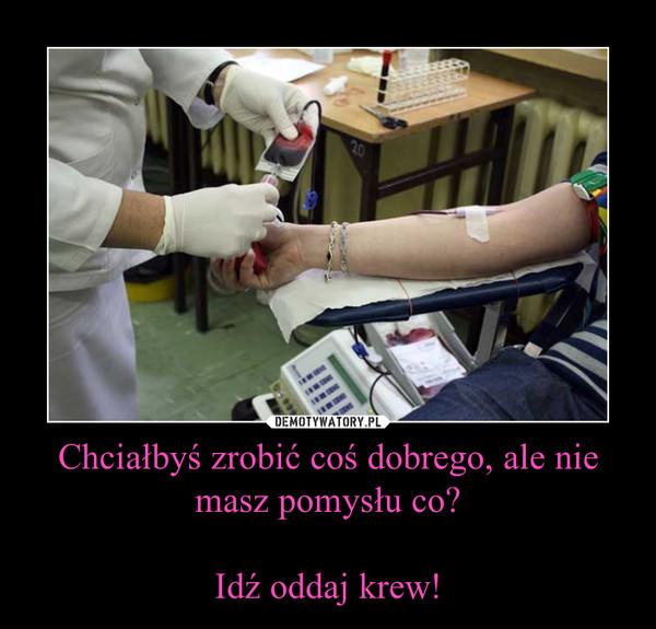 Chciałbyś zrobić coś dobrego, ale nie masz pomysłu co?Idź oddaj krew! –