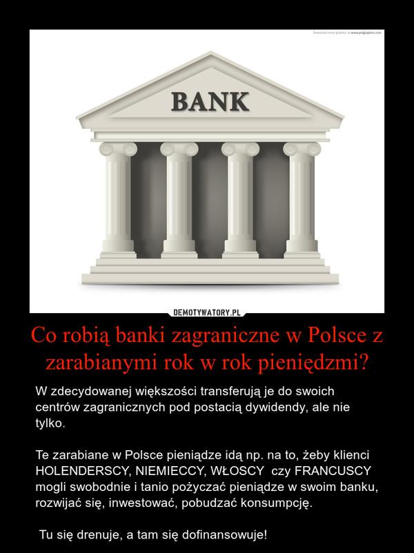 Co robią banki zagraniczne w Polsce z zarabianymi rok w rok pieniędzmi? – W zdecydowanej większości transferują je do swoich centrów zagranicznych pod postacią dywidendy, ale nie tylko.Te zarabiane w Polsce pieniądze idą np. na to, żeby klienci HOLENDERSCY, NIEMIECCY, WŁOSCY  czy FRANCUSCY mogli swobodnie i tanio pożyczać pieniądze w swoim banku, rozwijać się, inwestować, pobudzać konsumpcję. Tu się drenuje, a tam się dofinansowuje!