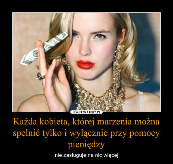 Każda kobieta, której marzenia można spełnić tylko i wyłącznie przy pomocy pieniędzy – nie zasługuje na nic więcej