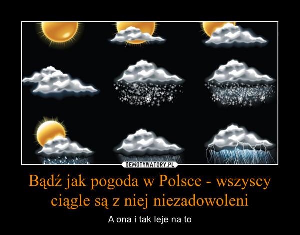 Bądź jak pogoda w Polsce - wszyscy ciągle są z niej niezadowoleni – A ona i tak leje na to