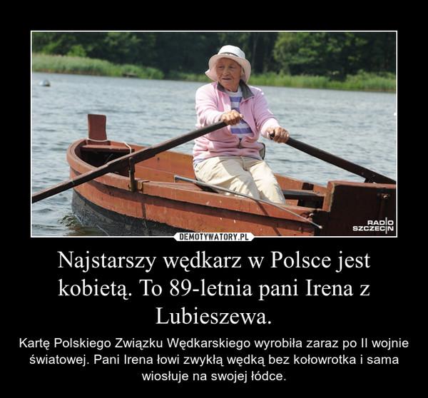 Najstarszy wędkarz w Polsce jest kobietą. To 89-letnia pani Irena z Lubieszewa. – Kartę Polskiego Związku Wędkarskiego wyrobiła zaraz po II wojnie światowej. Pani Irena łowi zwykłą wędką bez kołowrotka i sama wiosłuje na swojej łódce.