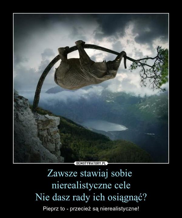 Zawsze stawiaj sobie nierealistyczne celeNie dasz rady ich osiągnąć? – Pieprz to - przecież są nierealistyczne!