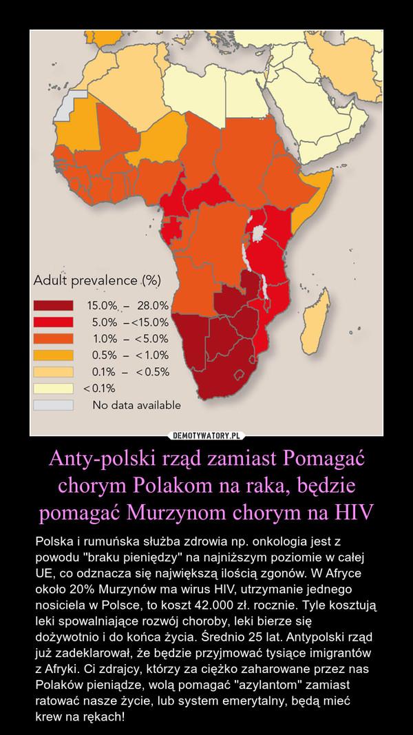 Anty-polski rząd zamiast Pomagać chorym Polakom na raka, będzie pomagać Murzynom chorym na HIV – Polska i rumuńska służba zdrowia np. onkologia jest z powodu ''braku pieniędzy'' na najniższym poziomie w całej UE, co odznacza się największą ilością zgonów. W Afryce około 20% Murzynów ma wirus HIV, utrzymanie jednego nosiciela w Polsce, to koszt 42.000 zł. rocznie. Tyle kosztują leki spowalniające rozwój choroby, leki bierze się dożywotnio i do końca życia. Średnio 25 lat. Antypolski rząd już zadeklarował, że będzie przyjmować tysiące imigrantów z Afryki. Ci zdrajcy, którzy za ciężko zaharowane przez nas Polaków pieniądze, wolą pomagać ''azylantom'' zamiast ratować nasze życie, lub system emerytalny, będą mieć krew na rękach!