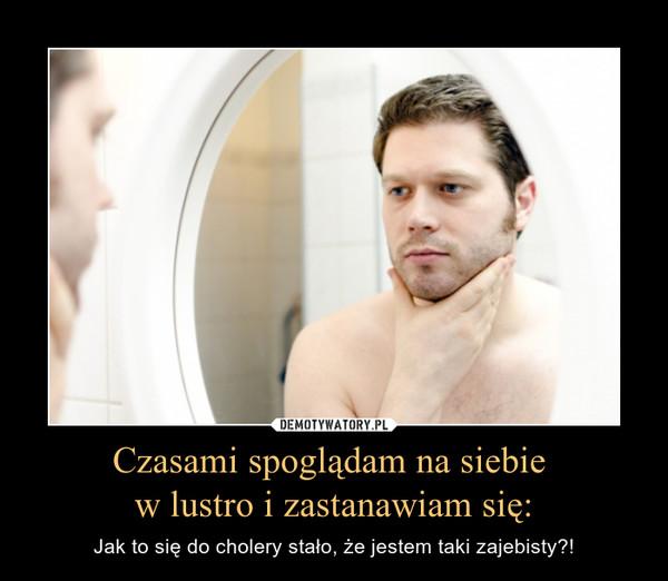 Czasami spoglądam na siebie w lustro i zastanawiam się: – Jak to się do cholery stało, że jestem taki zajebisty?!
