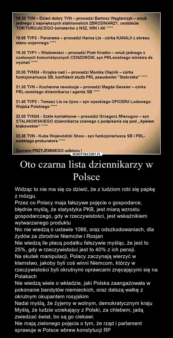 Oto czarna lista dziennikarzy w Polsce – Widząc to nie ma się co dziwić, że z ludziom robi się papkę z mózgu. Przez co Polacy maja fałszywe pojęcie o gospodarce, błędnie myślą, że statystyka PKB, jest miarą wzrostu gospodarczego, gdy w rzeczywistości, jest wskaźnikiem wytwarzanego produktuNic nie wiedzą o ustawie 1066, oraz odszkodowaniach, dla żydów za zbrodnie Niemców i RosjanNie wiedzą ile płacą podatku fałszywie myśląc, że jest to 25%, gdy w rzeczywistości jest to 40% z ich pensji.Na skutek manipulacji, Polacy zaczynają wierzyć w kłamstwo, jakoby byli coś winni Niemcom, którzy w rzeczywistości byli okrutnymi oprawcami znęcającymi się na PolakachNie wiedzą wiele o wkładzie, jaki Polska zaangażowała w pokonanie bandytów niemieckich, oraz dalszą walkę z okrutnym okupantem rosyjskimNadal myślą, że żyjemy w wolnym, demokratycznym krajuMyślą, że ludzie uciekający z Polski, za chlebem, jadą zwiedzać świat, bo są go ciekawi.Nie mają zielonego pojęcia o tym, że rząd i parlament sprawuje w Polsce wbrew konstytucji RP