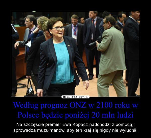 Według prognoz ONZ w 2100 roku w Polsce będzie poniżej 20 mln ludzi – Na szczęście premier Ewa Kopacz nadchodzi z pomocą i sprowadza muzułmanów, aby ten kraj się nigdy nie wyludnił.