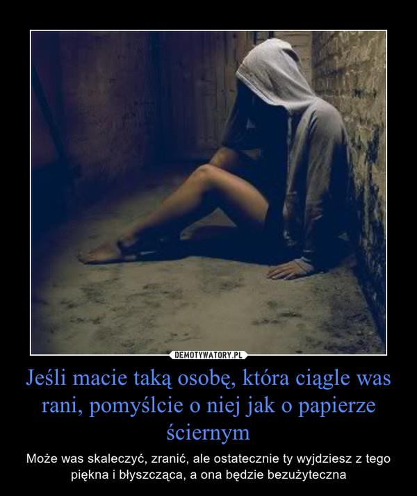 Jeśli macie taką osobę, która ciągle was rani, pomyślcie o niej jak o papierze ściernym – Może was skaleczyć, zranić, ale ostatecznie ty wyjdziesz z tego piękna i błyszcząca, a ona będzie bezużyteczna