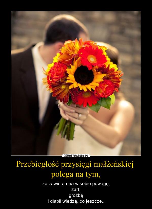 Przebiegłość przysięgi małżeńskiej polega na tym, – że zawiera ona w sobie powagę, żart, groźbę i diabli wiedzą, co jeszcze...
