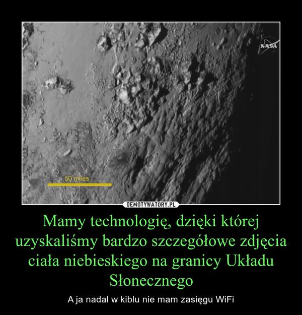 Mamy technologię, dzięki której uzyskaliśmy bardzo szczegółowe zdjęcia ciała niebieskiego na granicy Układu Słonecznego – A ja nadal w kiblu nie mam zasięgu WiFi