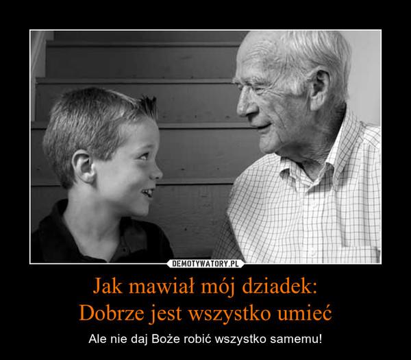 Jak mawiał mój dziadek:Dobrze jest wszystko umieć – Ale nie daj Boże robić wszystko samemu!