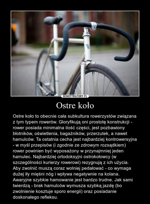 Ostre koło – Ostre koło to obecnie cała subkultura rowerzystów związana z tym typem rowerów. Gloryfikują oni prostotę konstrukcji - rower posiada minimalna ilość części, jest pozbawiony błotników, oświetlenia, bagażników, przerzutek, a nawet hamulców. Ta ostatnia cecha jest najbardziej kontrowersyjna - w myśl przepisów (i zgodnie ze zdrowym rozsądkiem) rower powinien być wyposażony w przynajmniej jeden hamulec. Najbardziej ortodoksyjni ostrokołowcy (w szczególności kurierzy rowerowi) rezygnują z ich użycia. Aby zwolnić muszą coraz wolniej pedałować - co wymaga dużej iły mięśni nóg i wpływa negatywnie na kolana. Awaryjne szybkie hamowanie jest bardzo trudne. Jak sami twierdzą - brak hamulców wymusza szybką jazdę (bo zwolnienie kosztuje sporo energii) oraz posiadanie doskonałego refleksu.