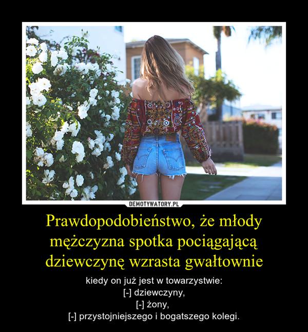 Prawdopodobieństwo, że młody mężczyzna spotka pociągającą dziewczynę wzrasta gwałtownie – kiedy on już jest w towarzystwie:[-] dziewczyny,[-] żony, [-] przystojniejszego i bogatszego kolegi.