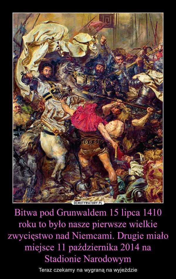 Bitwa pod Grunwaldem 15 lipca 1410 roku to było nasze pierwsze wielkie zwycięstwo nad Niemcami. Drugie miało miejsce 11 października 2014 na Stadionie Narodowym – Teraz czekamy na wygraną na wyjeździe