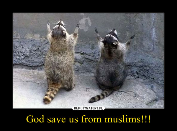 God save us from muslims!!! –