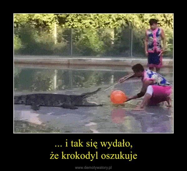 ... i tak się wydało,że krokodyl oszukuje –