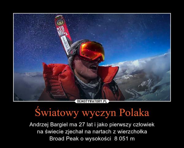 Światowy wyczyn Polaka – Andrzej Bargiel ma 27 lat i jako pierwszy człowiekna świecie zjechał na nartach z wierzchołkaBroad Peak o wysokości  8 051 m
