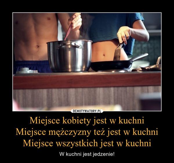 Miejsce kobiety jest w kuchniMiejsce mężczyzny też jest w kuchniMiejsce wszystkich jest w kuchni – W kuchni jest jedzenie!