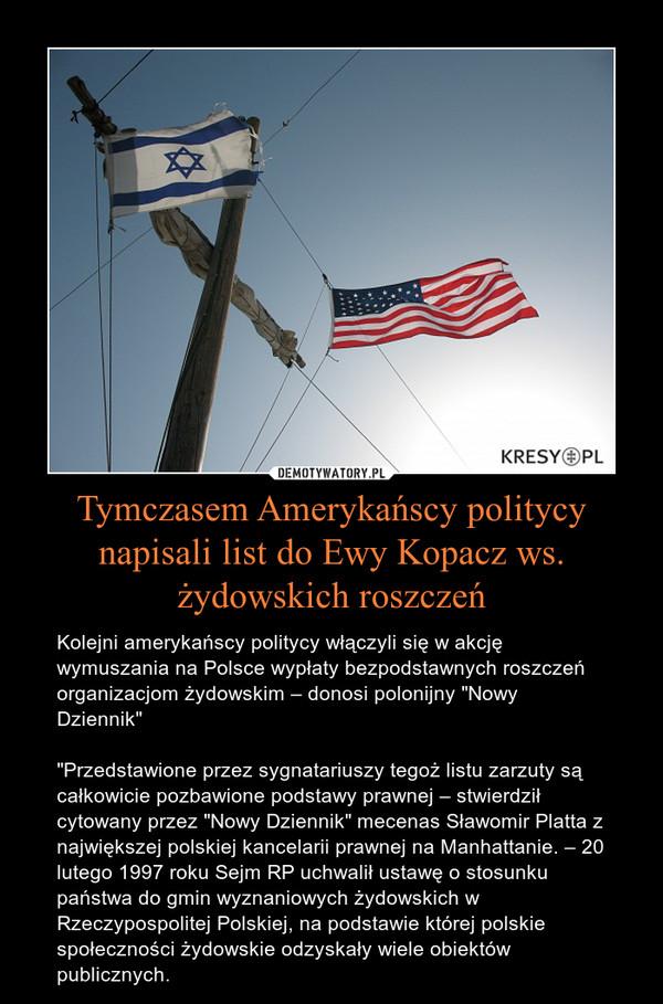 """Tymczasem Amerykańscy politycy napisali list do Ewy Kopacz ws. żydowskich roszczeń – Kolejni amerykańscy politycy włączyli się w akcję wymuszania na Polsce wypłaty bezpodstawnych roszczeń organizacjom żydowskim – donosi polonijny """"Nowy Dziennik""""""""Przedstawione przez sygnatariuszy tegoż listu zarzuty są całkowicie pozbawione podstawy prawnej – stwierdził cytowany przez """"Nowy Dziennik"""" mecenas Sławomir Platta z największej polskiej kancelarii prawnej na Manhattanie. – 20 lutego 1997 roku Sejm RP uchwalił ustawę o stosunku państwa do gmin wyznaniowych żydowskich w Rzeczypospolitej Polskiej, na podstawie której polskie społeczności żydowskie odzyskały wiele obiektów publicznych."""