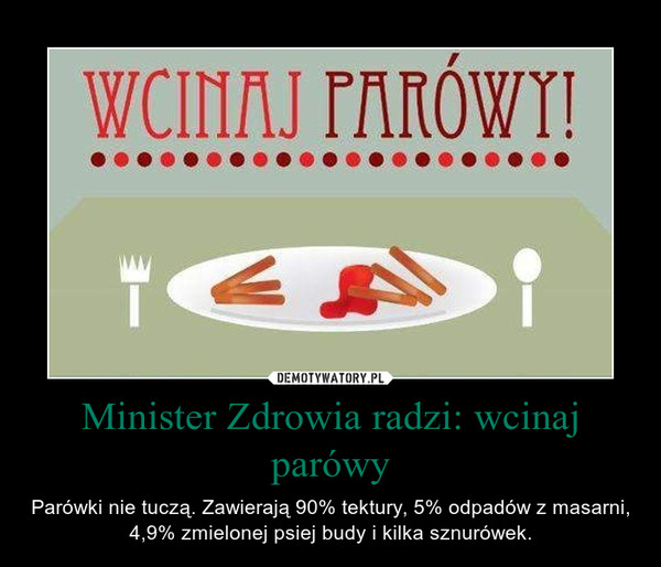 Minister Zdrowia radzi: wcinaj parówy – Parówki nie tuczą. Zawierają 90% tektury, 5% odpadów z masarni, 4,9% zmielonej psiej budy i kilka sznurówek.