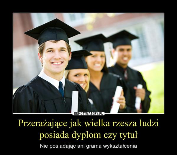 Przerażające jak wielka rzesza ludziposiada dyplom czy tytuł – Nie posiadając ani grama wykształcenia