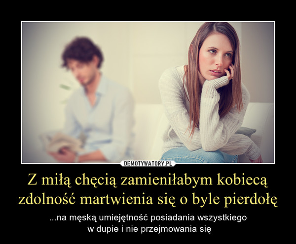 Z miłą chęcią zamieniłabym kobiecą zdolność martwienia się o byle pierdołę – ...na męską umiejętność posiadania wszystkiego w dupie i nie przejmowania się