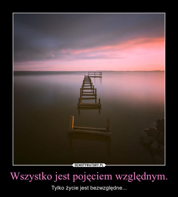 Wszystko jest pojęciem względnym. – Tylko życie jest bezwzględne...