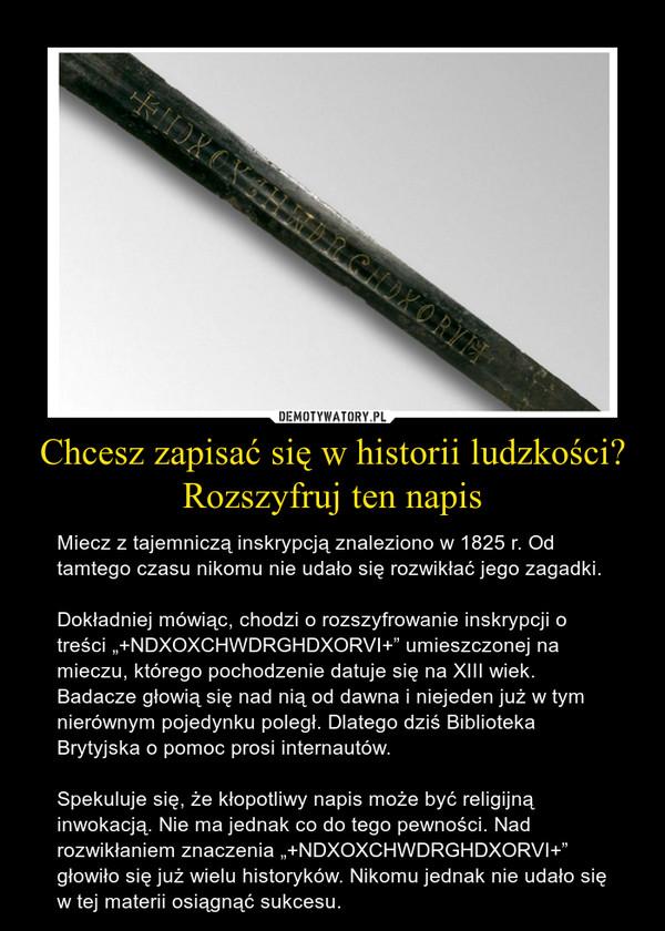 """Chcesz zapisać się w historii ludzkości? Rozszyfruj ten napis – Miecz z tajemniczą inskrypcją znaleziono w 1825 r. Od tamtego czasu nikomu nie udało się rozwikłać jego zagadki.Dokładniej mówiąc, chodzi o rozszyfrowanie inskrypcji o treści """"+NDXOXCHWDRGHDXORVI+"""" umieszczonej na mieczu, którego pochodzenie datuje się na XIII wiek. Badacze głowią się nad nią od dawna i niejeden już w tym nierównym pojedynku poległ. Dlatego dziś Biblioteka Brytyjska o pomoc prosi internautów.Spekuluje się, że kłopotliwy napis może być religijną inwokacją. Nie ma jednak co do tego pewności. Nad rozwikłaniem znaczenia """"+NDXOXCHWDRGHDXORVI+"""" głowiło się już wielu historyków. Nikomu jednak nie udało się w tej materii osiągnąć sukcesu."""