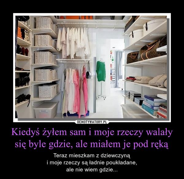 Kiedyś żyłem sam i moje rzeczy walały się byle gdzie, ale miałem je pod ręką – Teraz mieszkam z dziewczyną i moje rzeczy są ładnie poukładane, ale nie wiem gdzie...