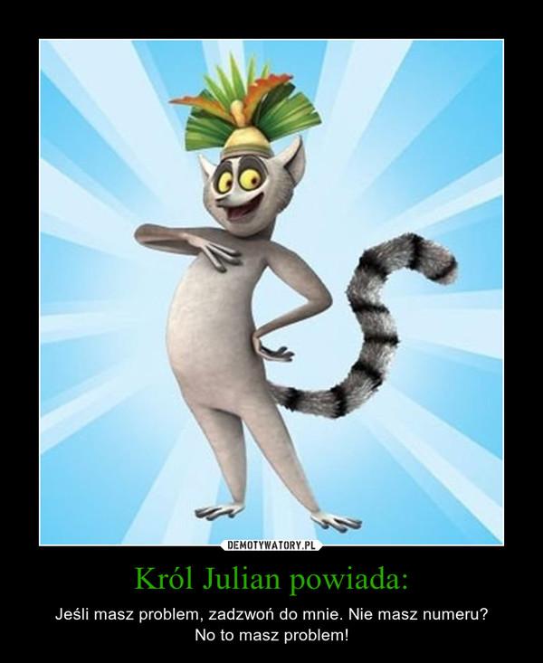 Król Julian powiada: – Jeśli masz problem, zadzwoń do mnie. Nie masz numeru?No to masz problem!