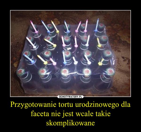 Przygotowanie tortu urodzinowego dla faceta nie jest wcale takie skomplikowane –