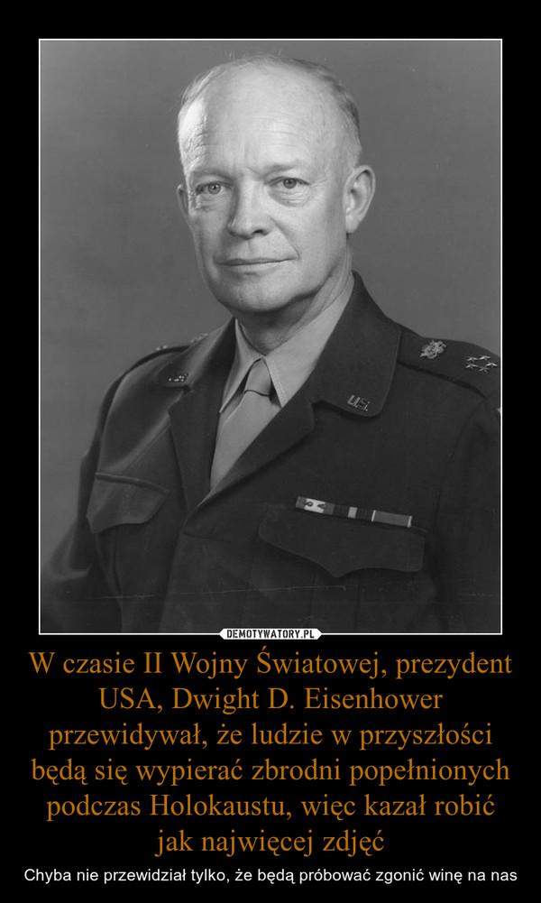 W czasie II Wojny Światowej, prezydent USA, Dwight D. Eisenhower przewidywał, że ludzie w przyszłości będą się wypierać zbrodni popełnionych podczas Holokaustu, więc kazał robić jak najwięcej zdjęć – Chyba nie przewidział tylko, że będą próbować zgonić winę na nas