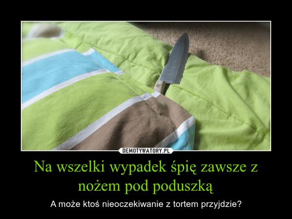 Na wszelki wypadek śpię zawsze z nożem pod poduszką – A może ktoś nieoczekiwanie z tortem przyjdzie?