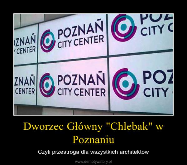 """Dworzec Główny """"Chlebak"""" w Poznaniu – Czyli przestroga dla wszystkich architektów"""