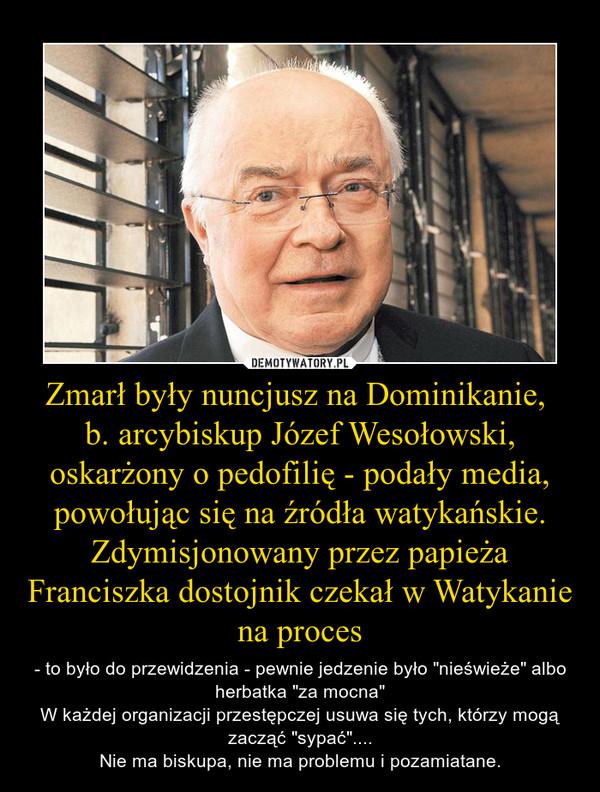 """Zmarł były nuncjusz na Dominikanie, b. arcybiskup Józef Wesołowski, oskarżony o pedofilię - podały media, powołując się na źródła watykańskie. Zdymisjonowany przez papieża Franciszka dostojnik czekał w Watykanie na proces – - to było do przewidzenia - pewnie jedzenie było """"nieświeże"""" albo herbatka """"za mocna""""W każdej organizacji przestępczej usuwa się tych, którzy mogą zacząć """"sypać""""....Nie ma biskupa, nie ma problemu i pozamiatane."""