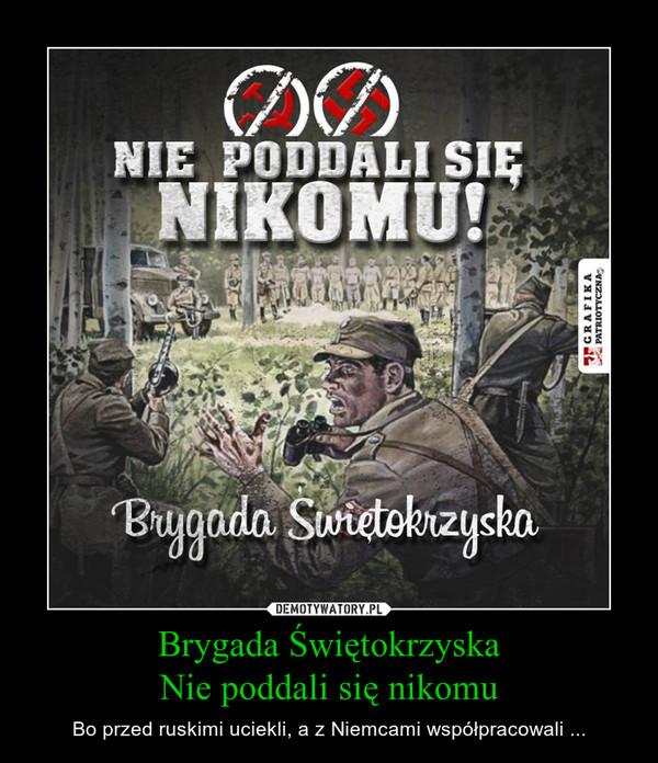 Brygada ŚwiętokrzyskaNie poddali się nikomu – Bo przed ruskimi uciekli, a z Niemcami współpracowali ...