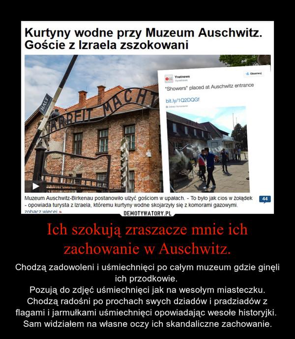 Ich szokują zraszacze mnie ich zachowanie w Auschwitz. – Chodzą zadowoleni i uśmiechnięci po całym muzeum gdzie ginęli ich przodkowie. Pozują do zdjęć uśmiechnięci jak na wesołym miasteczku. Chodzą radośni po prochach swych dziadów i pradziadów z flagami i jarmułkami uśmiechnięci opowiadając wesołe historyjki. Sam widziałem na własne oczy ich skandaliczne zachowanie.