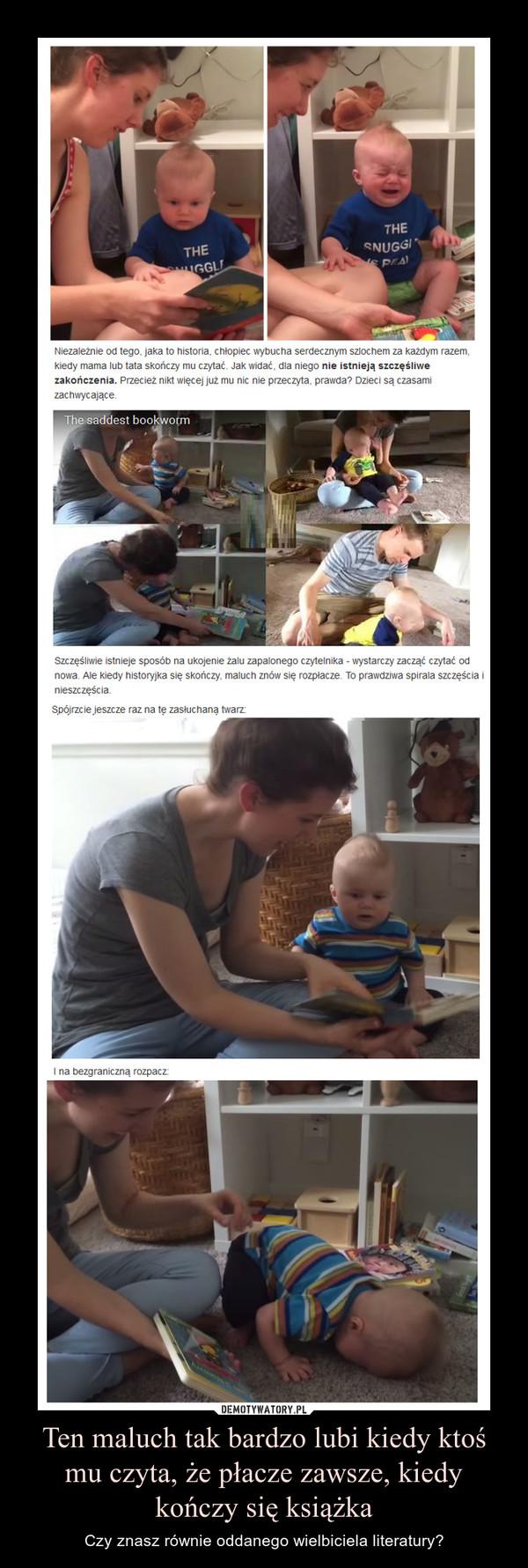 Ten maluch tak bardzo lubi kiedy ktoś mu czyta, że płacze zawsze, kiedy kończy się książka – Czy znasz równie oddanego wielbiciela literatury? Niezależnie od tego, jaka to historia, chłopiec wybucha serdecznym szlochem za każdym razem, kiedy mama lub tata skończy mu czytać. Jak widać, dla niego nie istnieją szczęśliwe zakończenia. Przecież nikt więcej już mu nic nie przeczyta, prawda? Dzieci są czasami zachwycające.Szczęśliwie istnieje sposób na ukojenie żalu zapalonego czytelnika - wystarczy zacząć czytać od nowa. Ale kiedy historyjka się skończy, maluch znów się rozpłacze. To prawdziwa spirala szczęścia i nieszczęścia.Spójrzcie jeszcze raz na tę zasłuchaną twarz:I na bezgraniczną rozpacz: