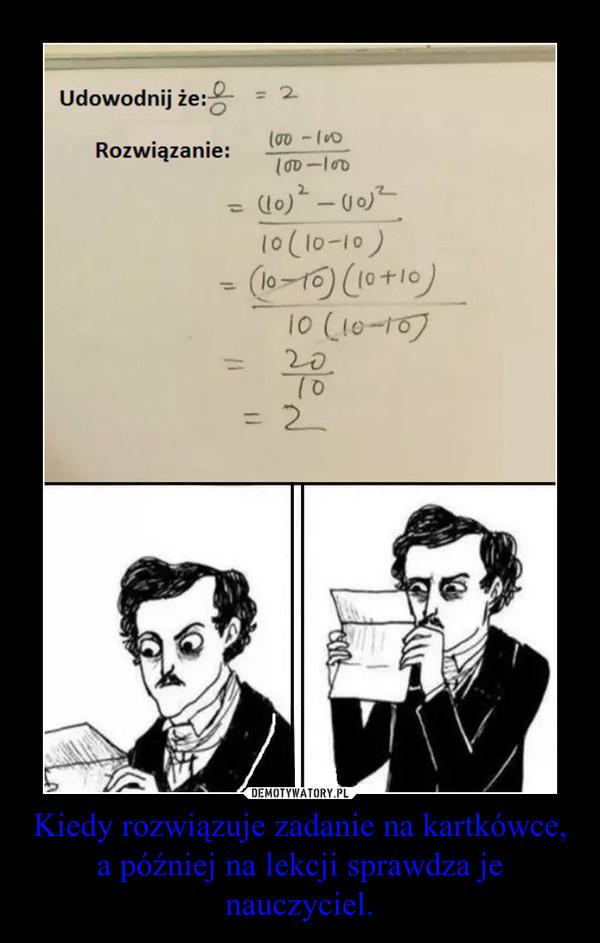 Kiedy rozwiązuje zadanie na kartkówce, a później na lekcji sprawdza je nauczyciel. –