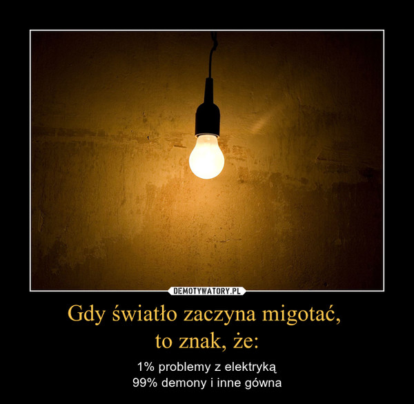 Gdy światło zaczyna migotać, to znak, że: – 1% problemy z elektryką99% demony i inne gówna