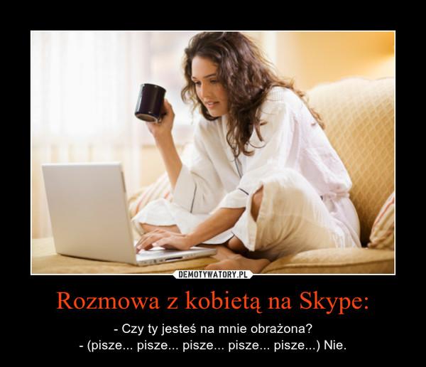Rozmowa z kobietą na Skype: – - Czy ty jesteś na mnie obrażona?- (pisze... pisze... pisze... pisze... pisze...) Nie.
